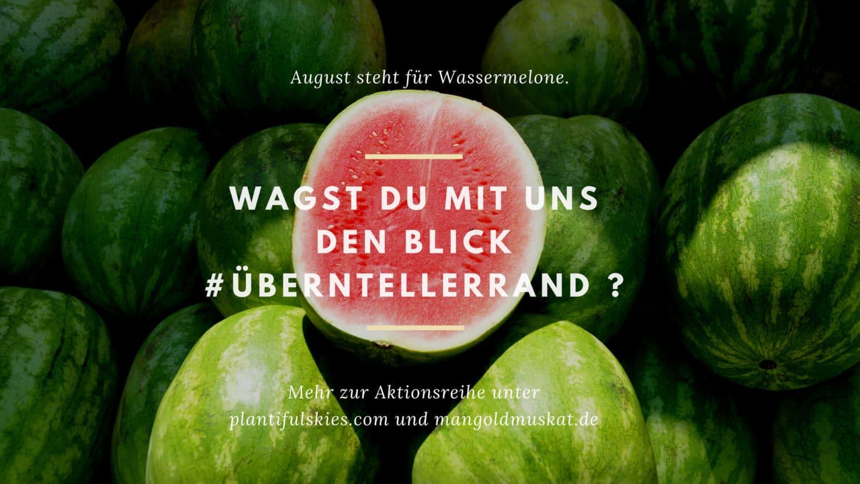 #überntellerrand Blogevent Plantiful Skies Mangold & Muskat_Wassermelone_